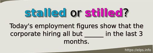 stalled or stilled?